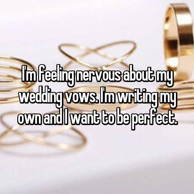 I'm feeling nervous about my wedding vows. I'm writing my own and I want to be perfect.