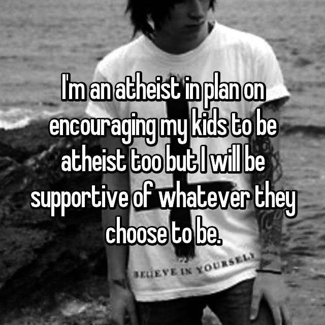 I'm an atheist in plan on encouraging my kids to be atheist too but I will be supportive of whatever they choose to be.