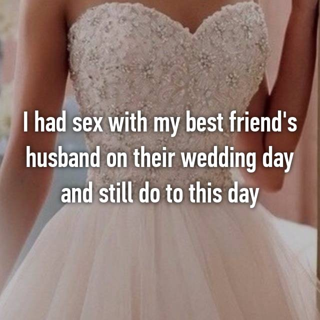 I had sex with my best friend's husband on their wedding day and still do to this day