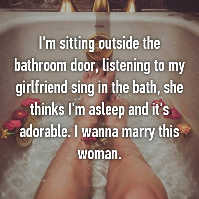 I'm sitting outside the bathroom door, listening to my girlfriend sing in the bath, she thinks I'm asleep and it's adorable. I wanna marry this woman.