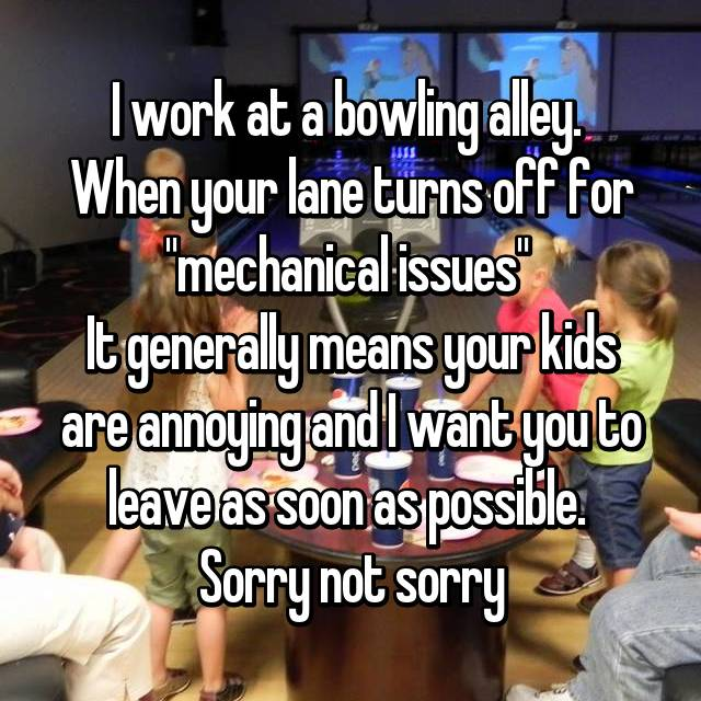 "I work at a bowling alley.  When your lane turns off for ""mechanical issues""  It generally means your kids are annoying and I want you to leave as soon as possible.  Sorry not sorry"