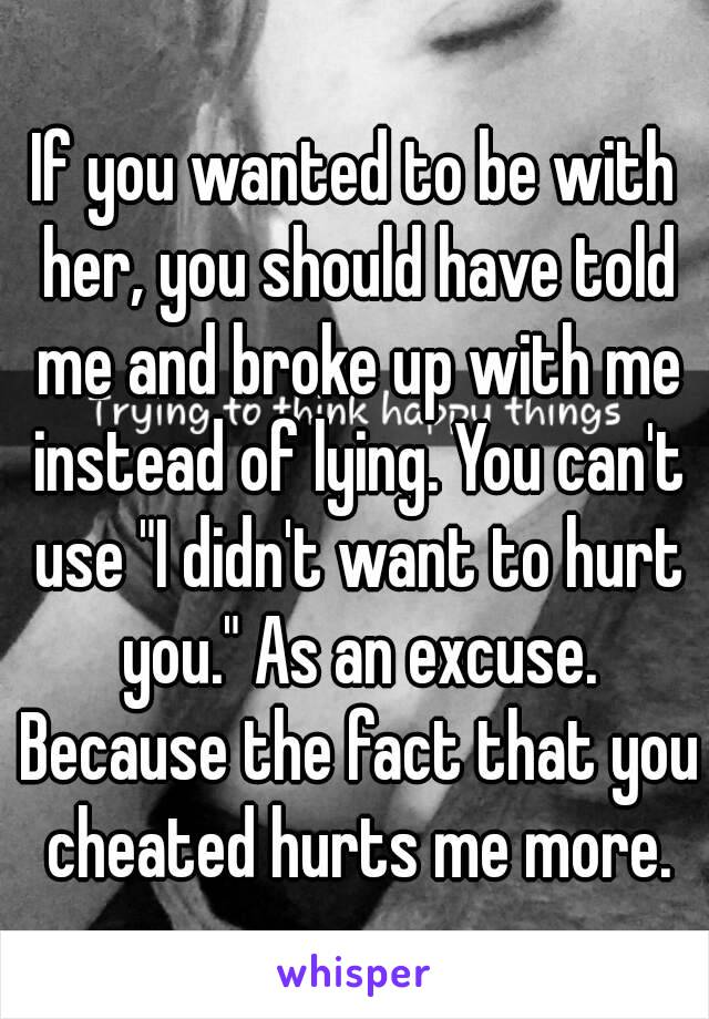 "If you wanted to be with her, you should have told me and broke up with me instead of lying. You can't use ""I didn't want to hurt you."" As an excuse. Because the fact that you cheated hurts me more."