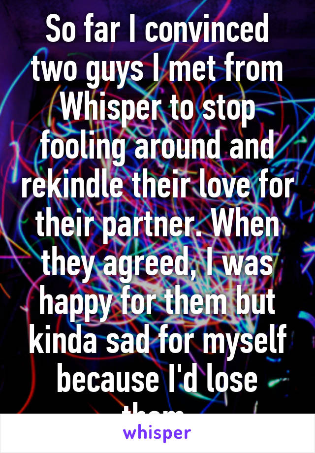 So far I convinced two guys I met from Whisper to stop fooling around and rekindle their love for their partner. When they agreed, I was happy for them but kinda sad for myself because I'd lose them.