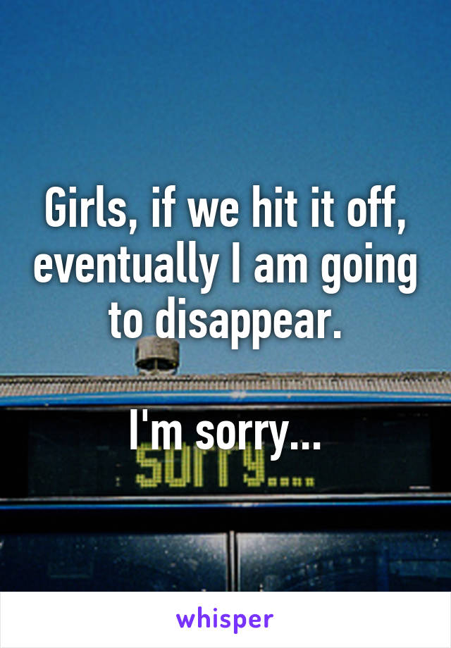 Girls, if we hit it off, eventually I am going to disappear.  I'm sorry...