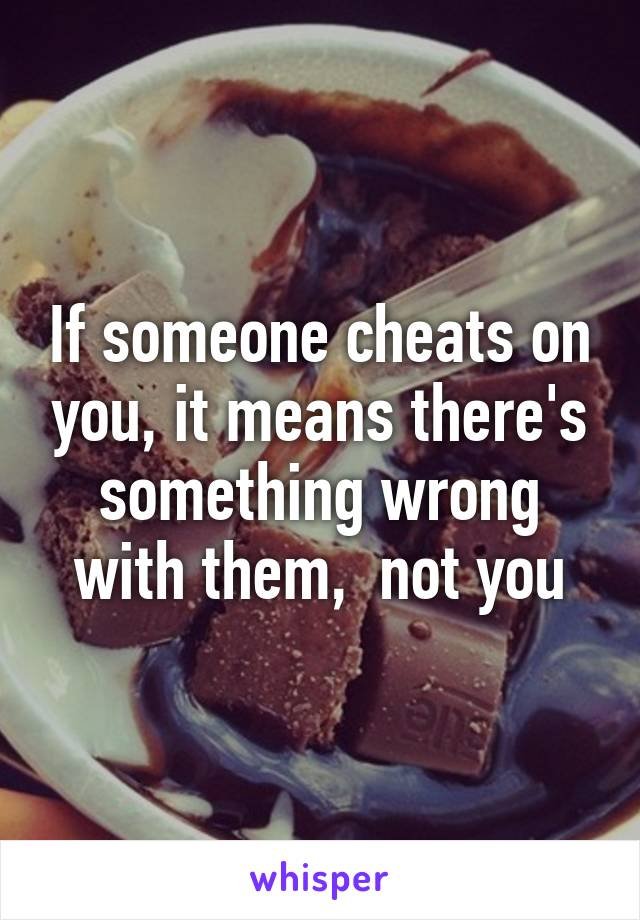 If someone cheats on you, it means there's something wrong with them,  not you