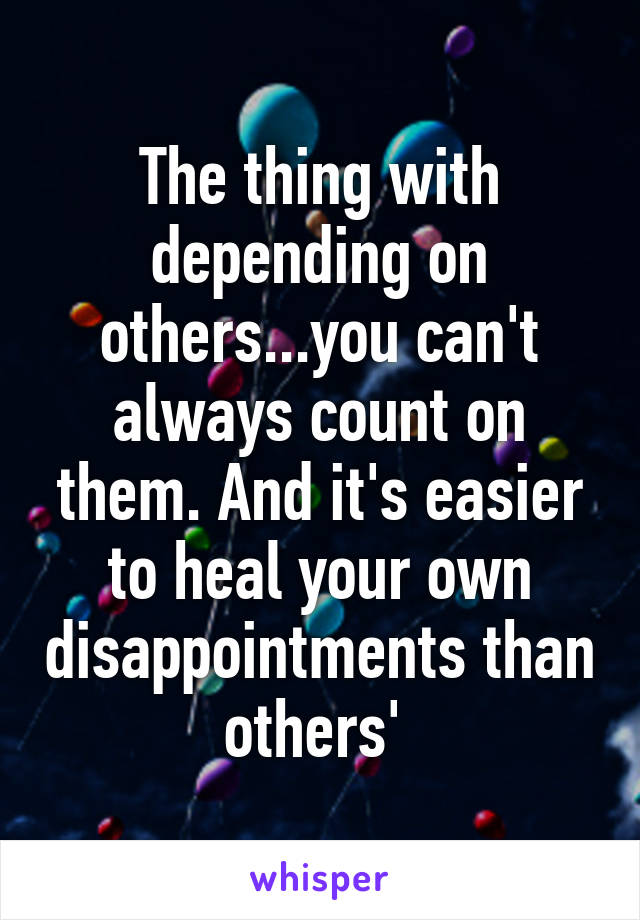 The thing with depending on others...you can't always count on them. And it's easier to heal your own disappointments than others'