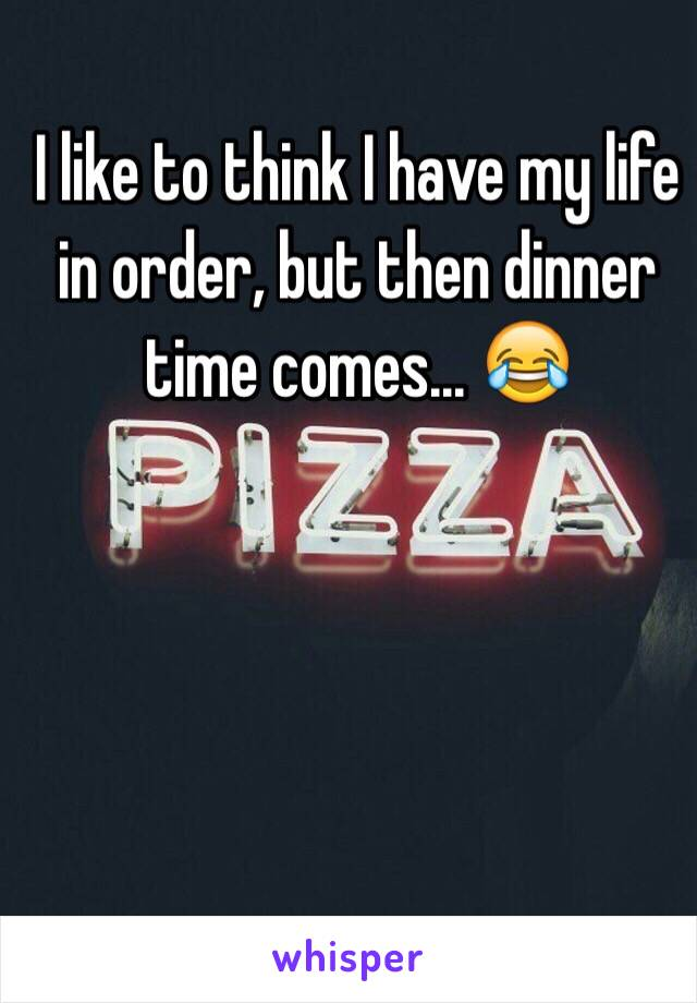 I like to think I have my life in order, but then dinner time comes... 😂