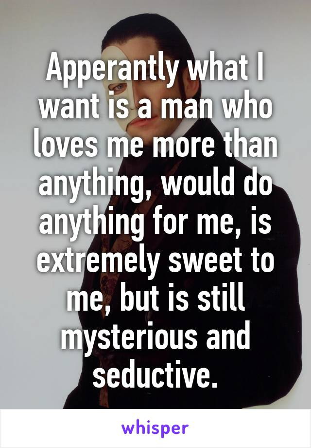 Apperantly what I want is a man who loves me more than anything, would do anything for me, is extremely sweet to me, but is still mysterious and seductive.