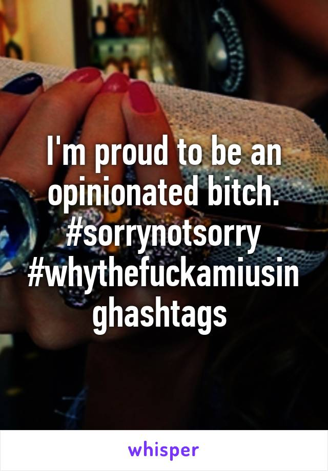 I'm proud to be an opinionated bitch. #sorrynotsorry #whythefuckamiusinghashtags