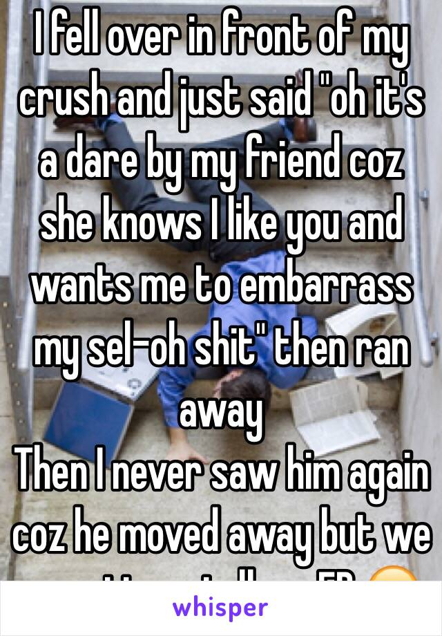"""I fell over in front of my crush and just said """"oh it's a dare by my friend coz she knows I like you and wants me to embarrass my sel-oh shit"""" then ran away  Then I never saw him again coz he moved away but we sometimes talk on FB 😏"""