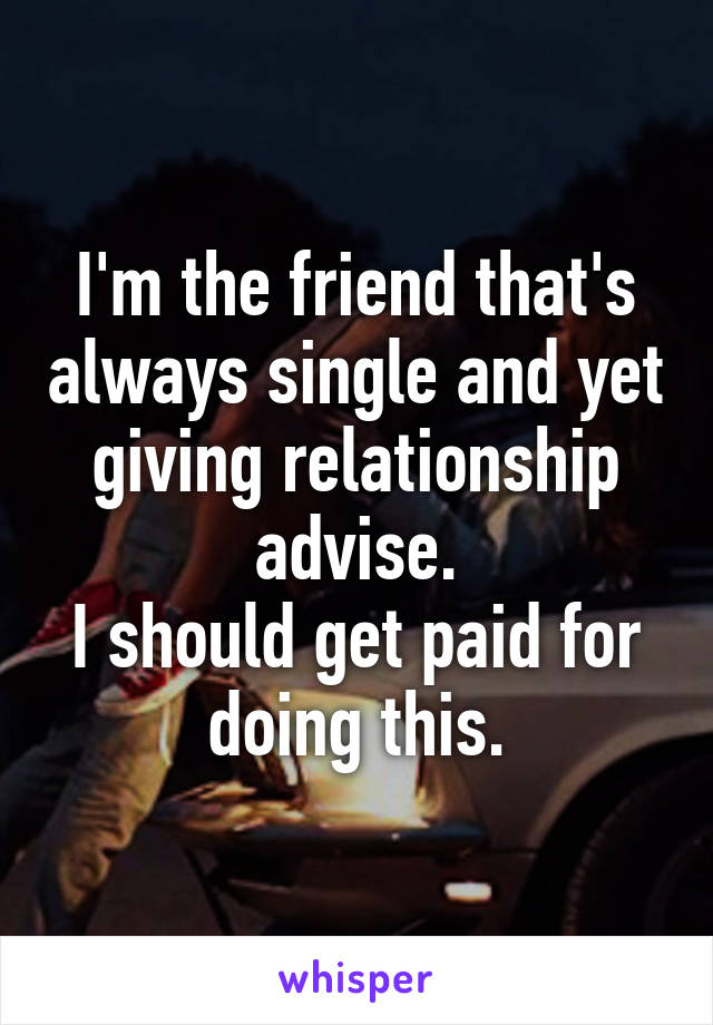 I'm the friend that's always single and yet giving relationship advise. I should get paid for doing this.