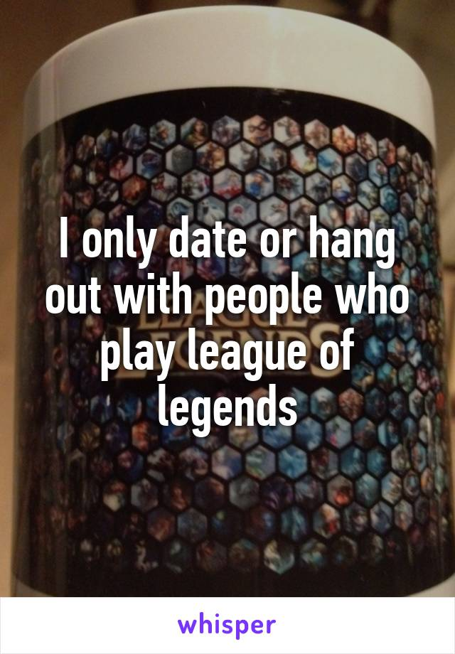 I only date or hang out with people who play league of legends