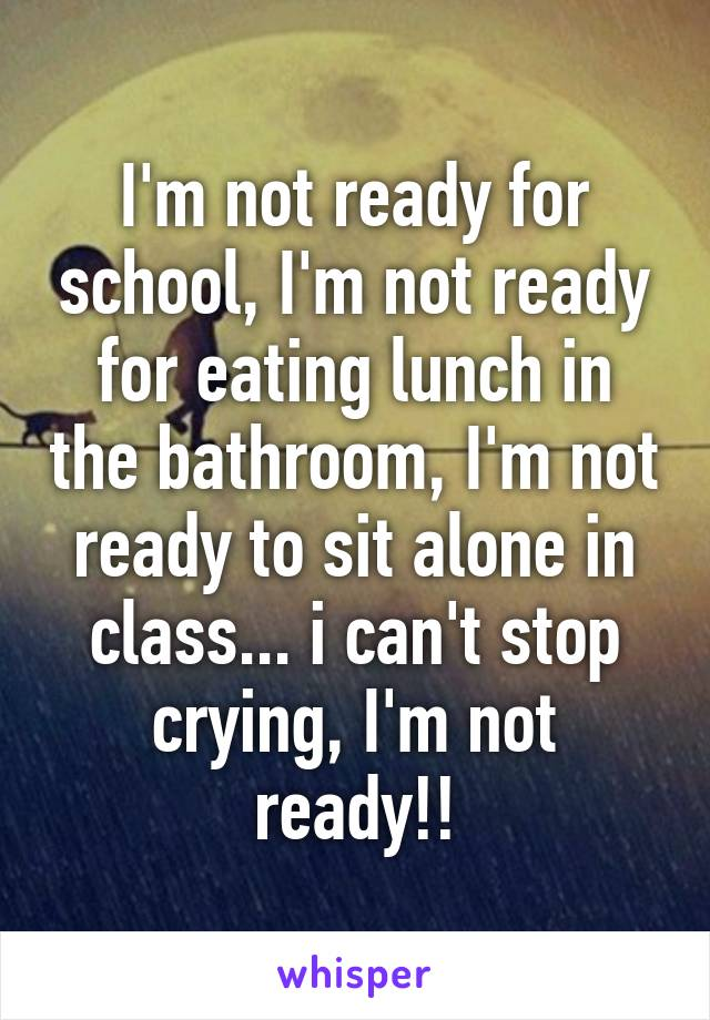 I'm not ready for school, I'm not ready for eating lunch in the bathroom, I'm not ready to sit alone in class... i can't stop crying, I'm not ready!!