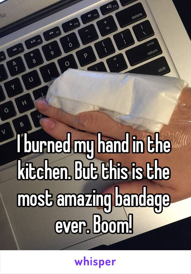I burned my hand in the kitchen. But this is the most amazing bandage ever. Boom!
