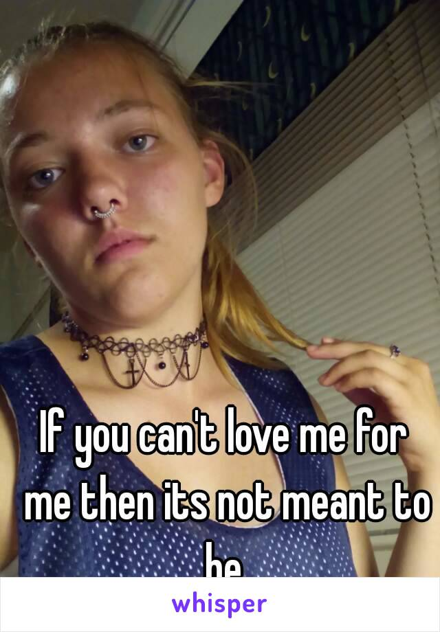 If you can't love me for me then its not meant to be.