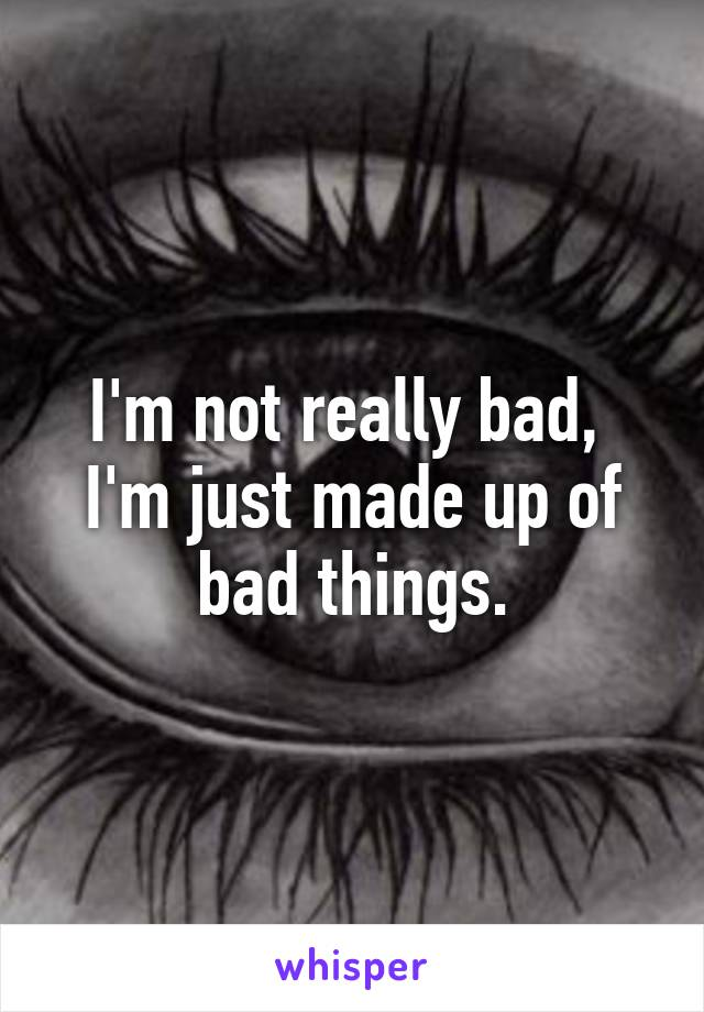 I'm not really bad,  I'm just made up of bad things.