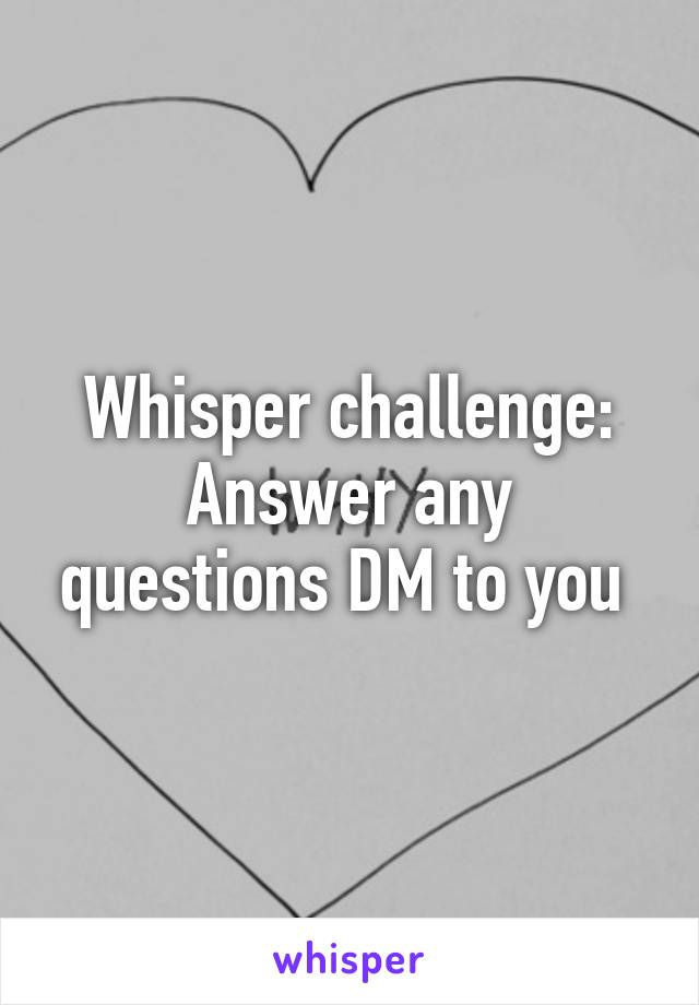Whisper challenge: Answer any questions DM to you