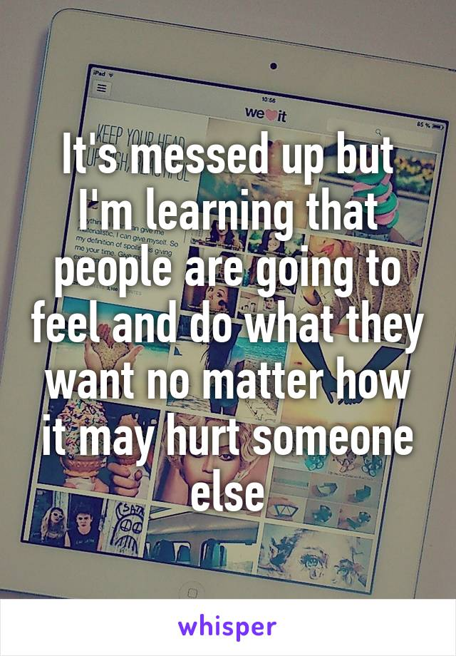 It's messed up but I'm learning that people are going to feel and do what they want no matter how it may hurt someone else
