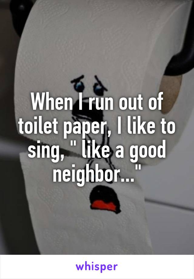 "When I run out of toilet paper, I like to sing, "" like a good neighbor..."""