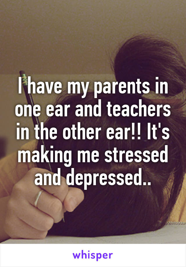 I have my parents in one ear and teachers in the other ear!! It's making me stressed and depressed..