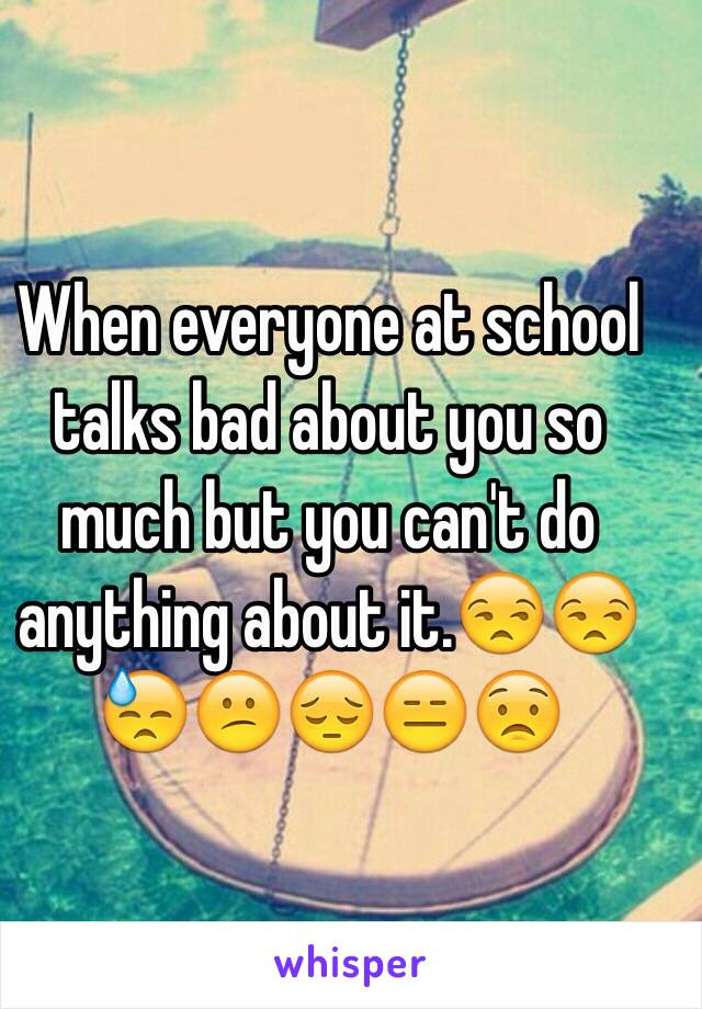 When everyone at school talks bad about you so much but you can't do anything about it.😒😒😓😕😔😑😟