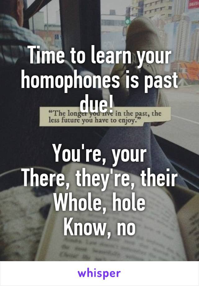 Time to learn your homophones is past due!   You're, your There, they're, their Whole, hole Know, no