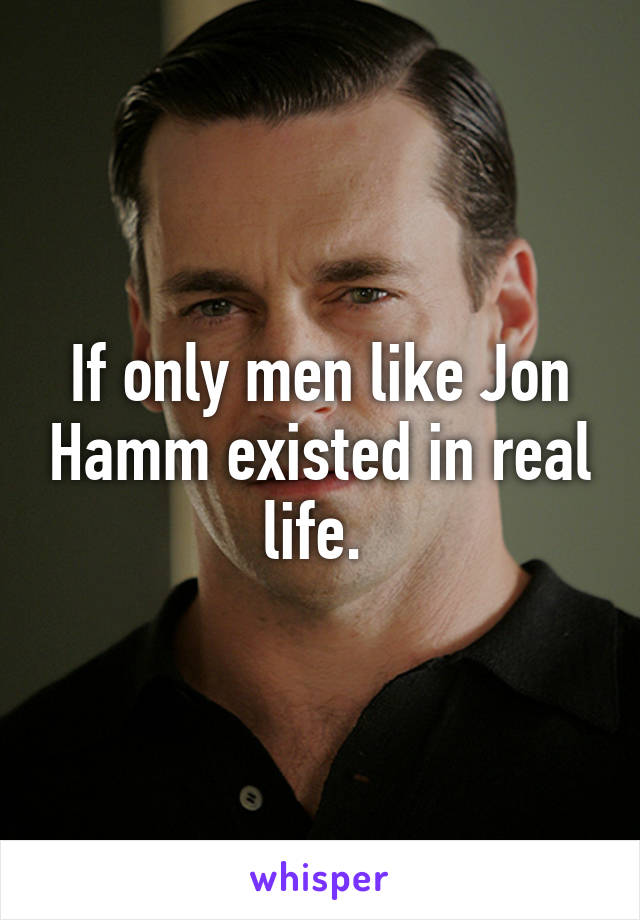 If only men like Jon Hamm existed in real life.