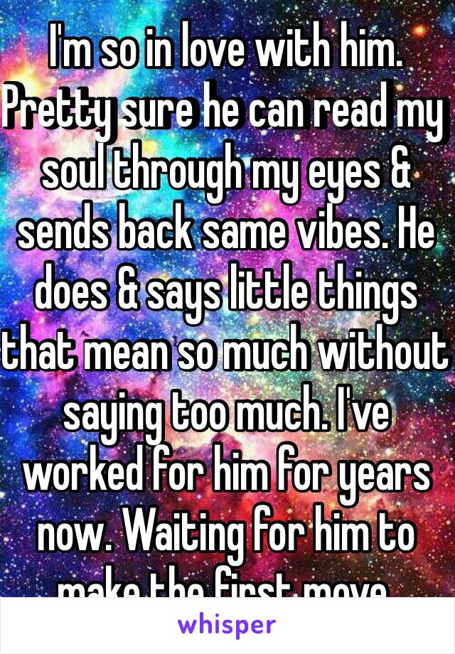 I'm so in love with him. Pretty sure he can read my soul through my eyes & sends back same vibes. He does & says little things that mean so much without saying too much. I've worked for him for years now. Waiting for him to make the first move.