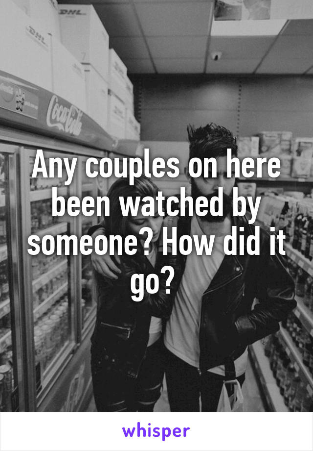Any couples on here been watched by someone? How did it go?