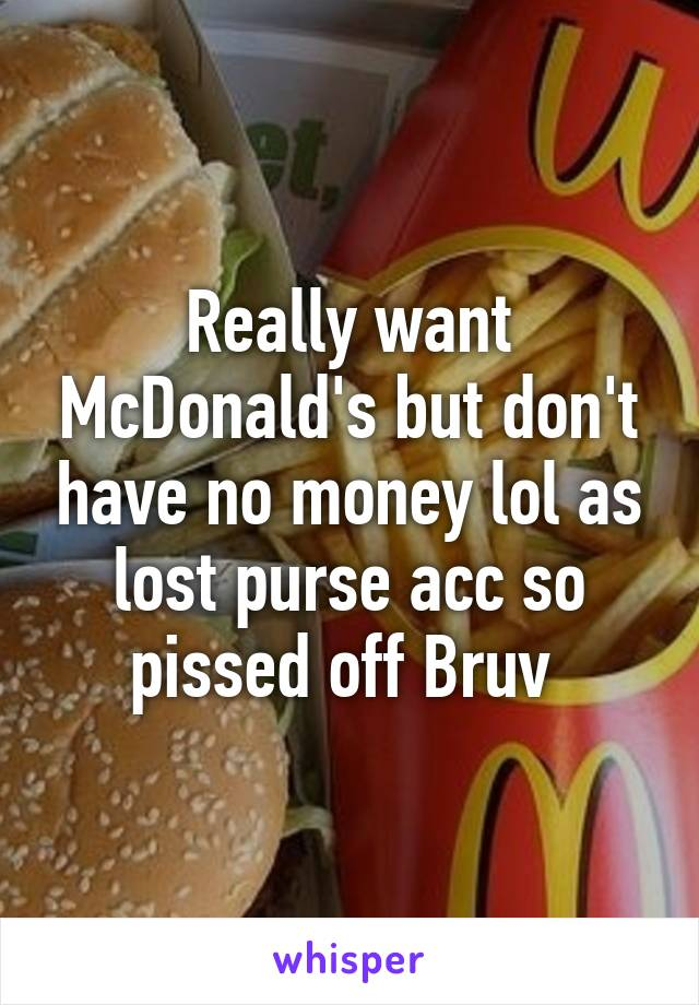 Really want McDonald's but don't have no money lol as lost purse acc so pissed off Bruv