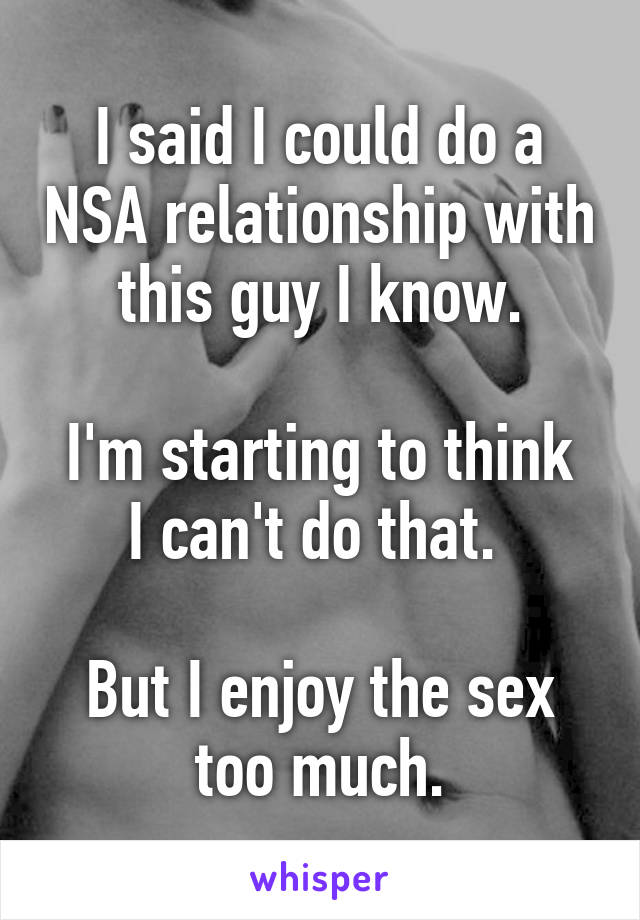 I said I could do a NSA relationship with this guy I know.  I'm starting to think I can't do that.   But I enjoy the sex too much.