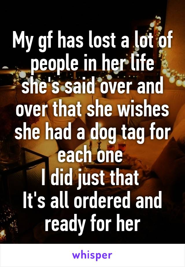 My gf has lost a lot of people in her life she's said over and over that she wishes she had a dog tag for each one  I did just that  It's all ordered and ready for her