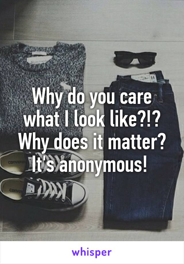 Why do you care what I look like?!? Why does it matter? It's anonymous!