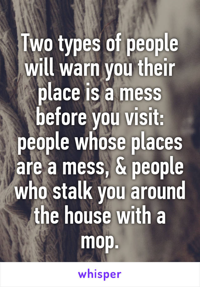 Two types of people will warn you their place is a mess before you visit: people whose places are a mess, & people who stalk you around the house with a mop.