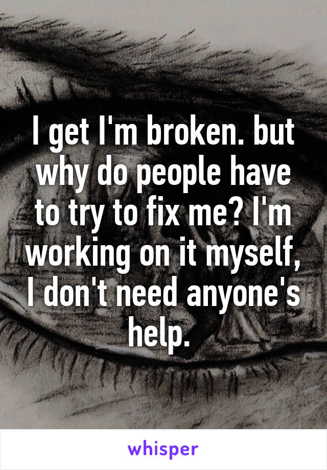 I get I'm broken. but why do people have to try to fix me? I'm working on it myself, I don't need anyone's help.