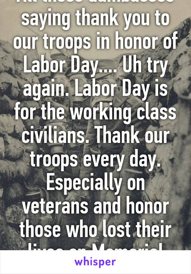 All These Dumbasses Saying Thank You To Our Troops In Honor Of Labor
