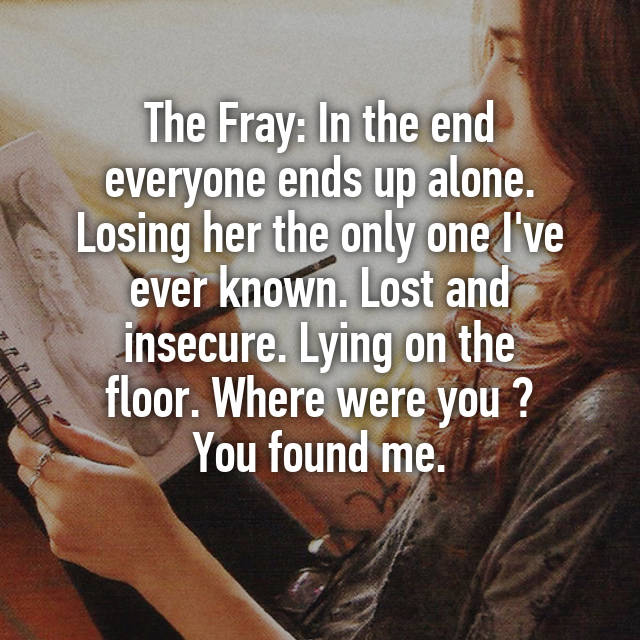 The Fray: In The End Everyone Ends Up Alone. Losing Her The Only One Iu0027ve  Ever Known. Lost And Insecure. Lying On The Floor. Where Were You ? You  Found Me.