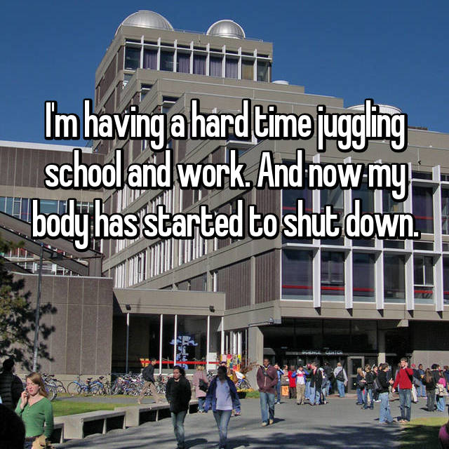 I'm having a hard time juggling school and work. And now my body has started to shut down.