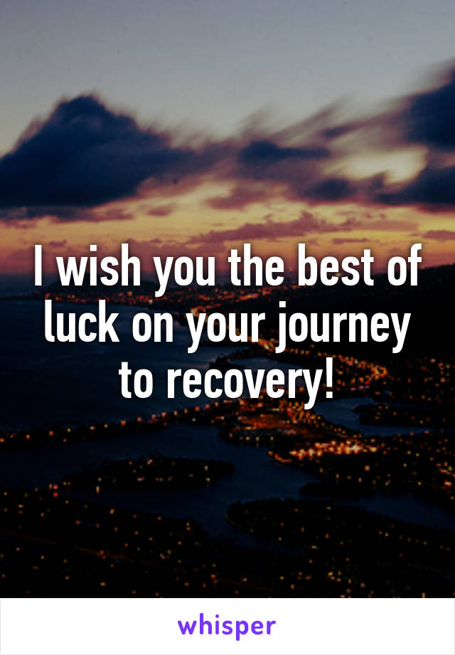 i wish you the best of luck on your journey to recovery