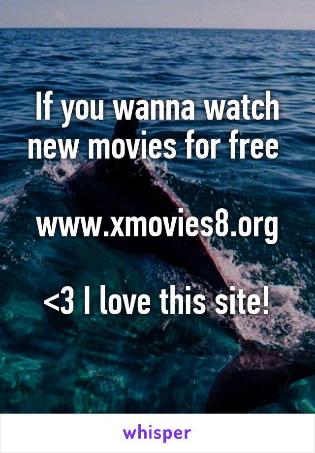 if you wanna watch new movies for free wwwxmovies8org