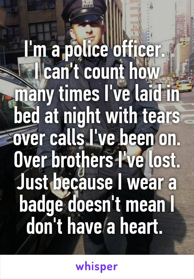 I'm a police officer.  I can't count how many times I've laid in bed at night with tears over calls I've been on. Over brothers I've lost. Just because I wear a badge doesn't mean I don't have a heart.
