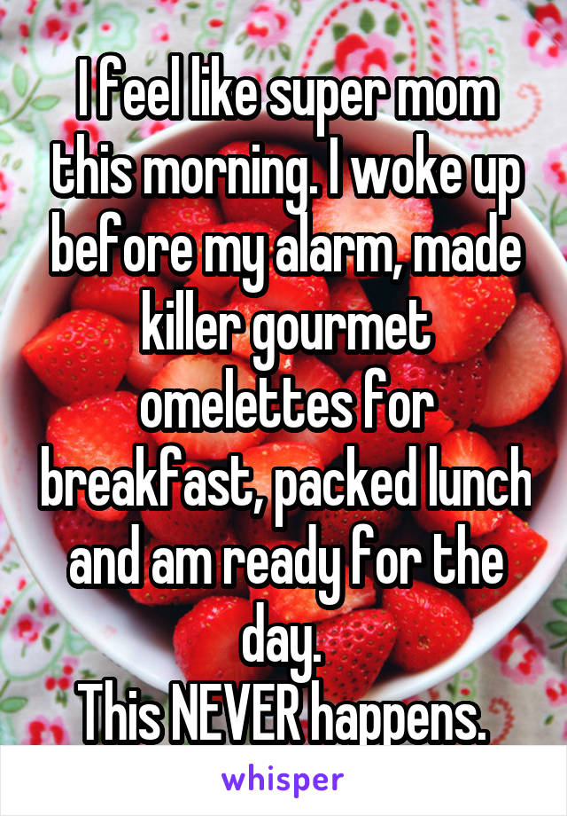 I feel like super mom this morning. I woke up before my alarm, made killer gourmet omelettes for breakfast, packed lunch and am ready for the day.  This NEVER happens.