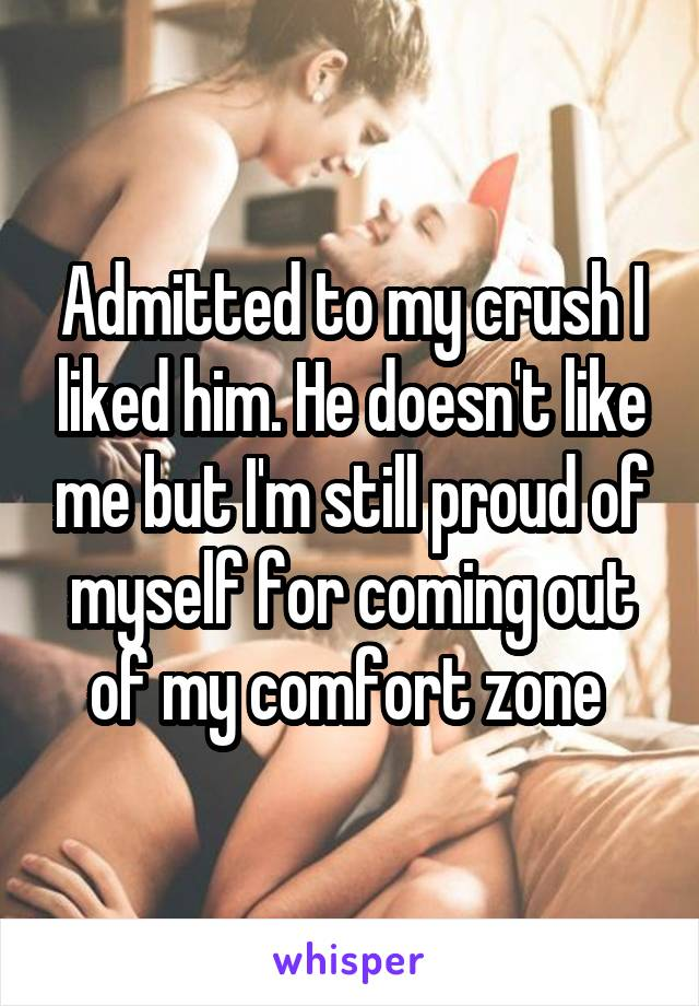 Admitted to my crush I liked him. He doesn't like me but I'm still proud of myself for coming out of my comfort zone