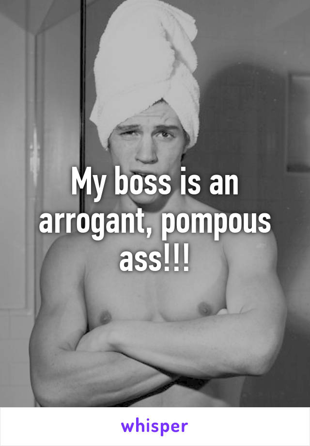 Arrogant pompous ass
