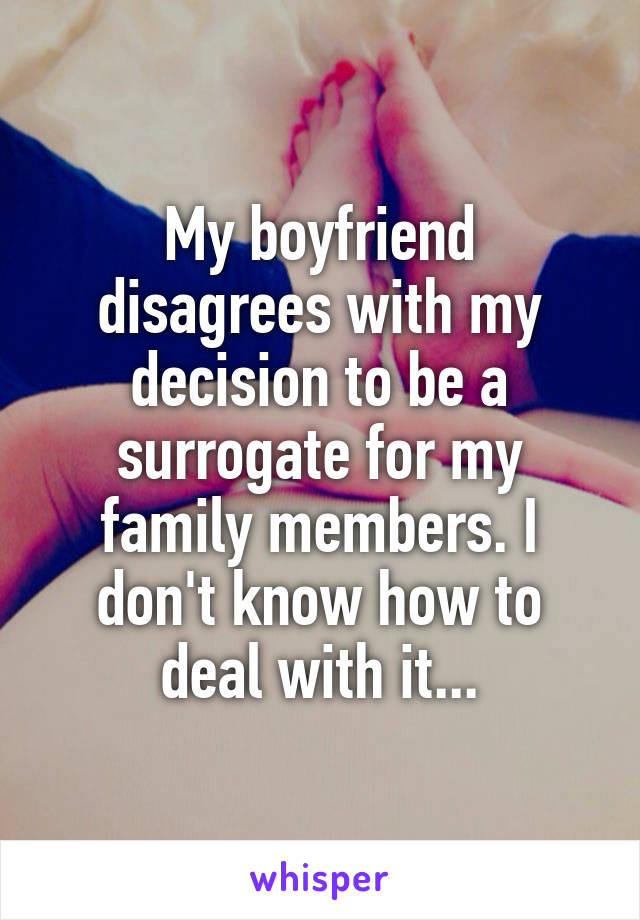 My boyfriend disagrees with my decision to be a surrogate for my family members. I don't know how to deal with it...