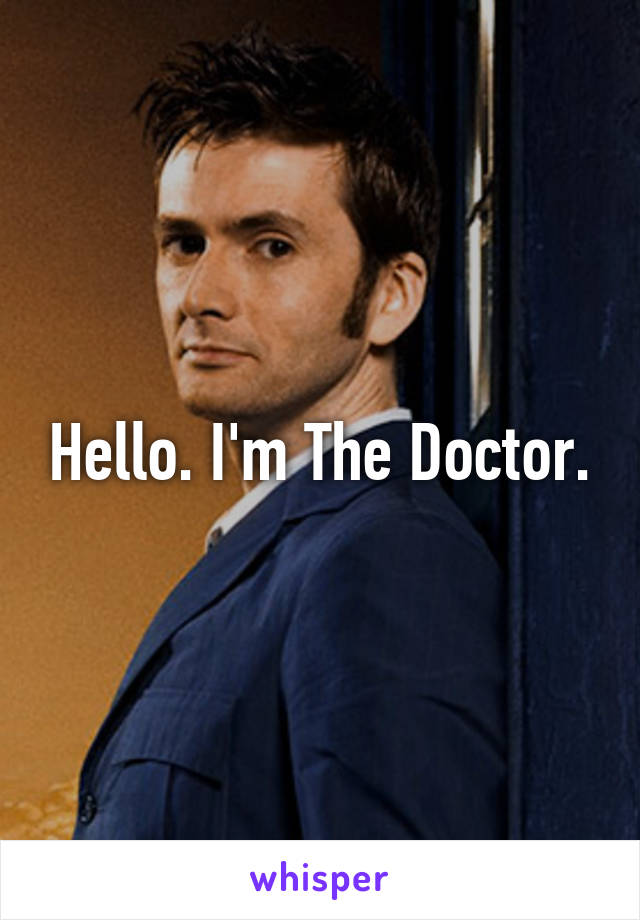Hello. I'm The Doctor.