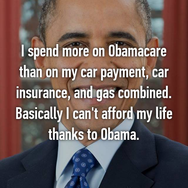 I spend more on Obamacare than on my car payment, car insurance, and gas combined. Basically I can't afford my life thanks to Obama.