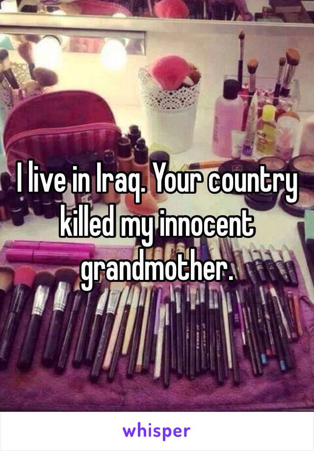I live in Iraq. Your country killed my innocent grandmother.
