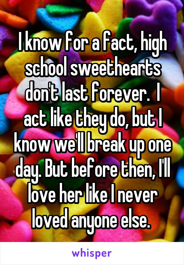 I know for a fact, high school sweethearts don't last forever.  I act like they do, but I know we'll break up one day. But before then, I'll love her like I never loved anyone else.
