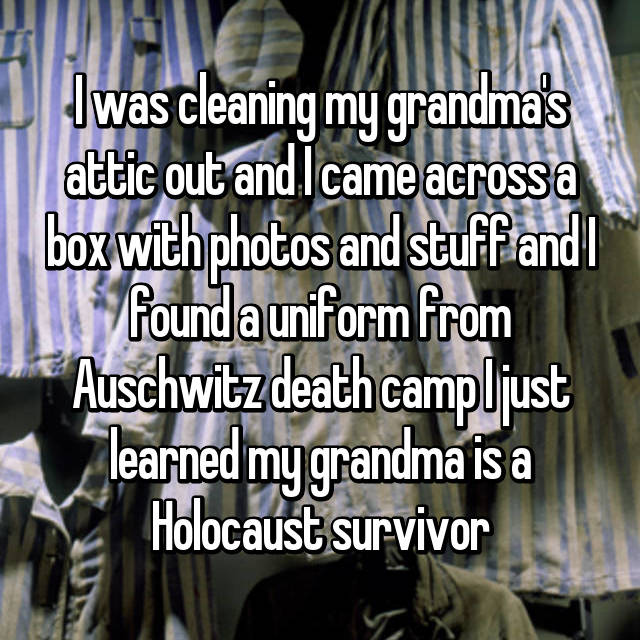 I was cleaning my grandma's attic out and I came across a box with photos and stuff and I found a uniform from Auschwitz death camp I just learned my grandma is a Holocaust survivor